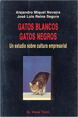 Gatos Blancos, Gatos Negros: Un Estudio Sobre Cultura Empresarial (Spanish Edition): Alejandro Miquel Novajra, Alejandro Novajra, Jose Luis Reina: ...
