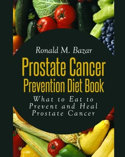 Prostate Cancer Prevention Diet Book: What to Eat to Prevent and Heal Prostate Cancer