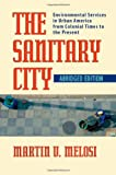 img - for The Sanitary City: Environmental Services in Urban America from Colonial Times to the Present (Pittsburgh Hist Urban Environ) book / textbook / text book