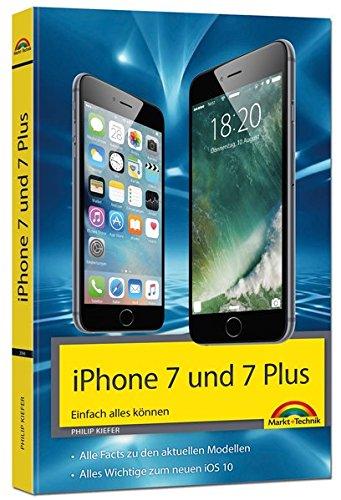 iPhone 7 und 7 Plus Einfach alles können - Die Anleitung zum neuen iPhone mit iOS 10 Taschenbuch – 15. November 2016 Philip Kiefer Markt + Technik Verlag 3959820666 Hardware
