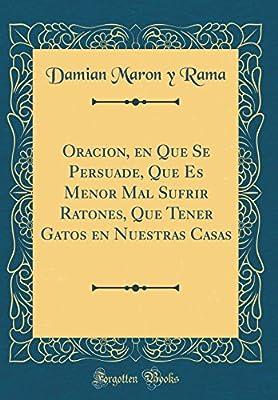 Oracion, En Que Se Persuade, Que Es Menor Mal Sufrir Ratones, Que Tener Gatos En Nuestras Casas (Classic Reprint) (Spanish Edition)