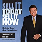 Sell It Today, Sell It Now: Mastering the Art of the One-Call Close | Pat Leiby,Tom Hopkins