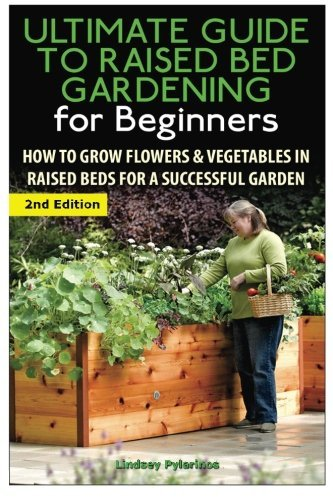 The Ultimate Guide to Raised Bed Gardening for Beginners: How to Grow Flowers and Vegetables in Raised Beds for a Successful Garden by Lindsey Pylarinos (December - Bed Lindsey Twin
