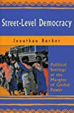 Street-Level Democracy : Political Settings at the Margins of Global Power, Jonathan Barker, 1896357296