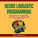 Neuro Linguistic Programming: Your Map to Happiness, Success and Confidence in Your Life Audiobook by Randy Johnson Narrated by Alberto Salinas
