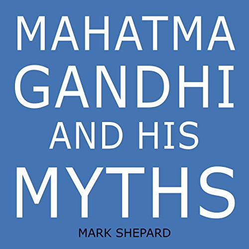 Mahatma Gandhi and His Myths: Civil Disobedience, Nonviolence, and Satyagraha in the Real World (Plus Why It's 'Gandhi,' Not 'Ghandi')
