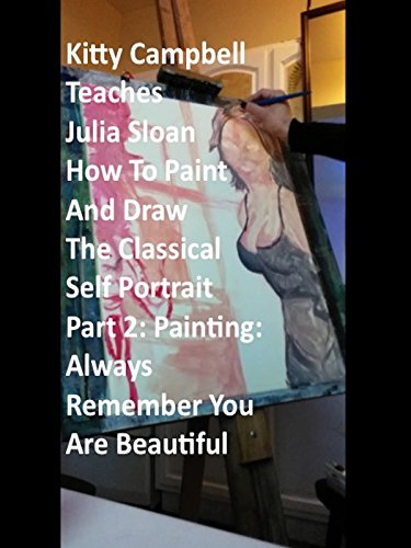 Kitty Campbell Teaches Julia Sloan How To Paint And Draw The Classical Self Portrait - Part 2: Painting: Always Remember You Are Beautiful