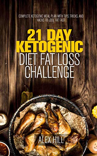 21 Day Ketogenic Diet Fat Loss Challenge: Complete Ketogenic Meal Plan with Tips, Tricks, and Hacks to Lose Fat Fast by Alex Hill