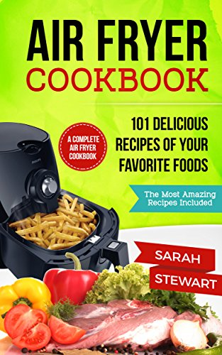 Air Fryer Cookbook: 101 Delicious Recipes of Your Favorite Foods by Sarah Stewart