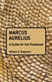 Marcus Aurelius : A Guide for the Perplexed, Stephens, William O., 1441125612