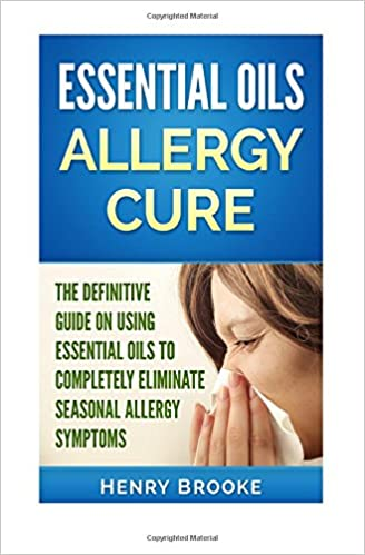 Essential Oils Allergy Cure: The Definitive Guide on Using Essential Oils to Completely Eliminate Seasonal Allergy Symptoms