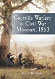 Guerrilla Warfare in Civil War Missouri 1863, Bruce Nichols, 0786427337