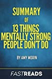 Summary of 13 Things Mentally Strong People Don't Do: by Amy Morin   Includes Key Takeaways & Analysis by FastReads (2016-11-08)