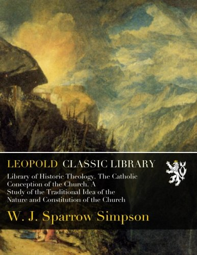 Download Library of Historic Theology. The Catholic Conception of the Church. A Study of the Traditional Idea of the Nature and Constitution of the Church ebook