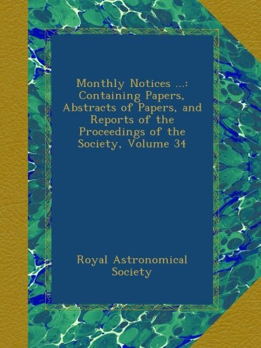 Download Monthly Notices ...: Containing Papers, Abstracts of Papers, and Reports of the Proceedings of the Society, Volume 34 ebook