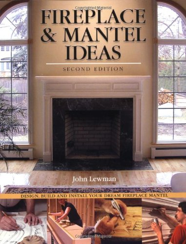 Fireplace & Mantel Ideas, 2nd edition: Build, Design and Install Your Dream Fireplace Mantel
