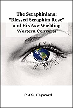 """The Seraphinians: """"Blessed Seraphim Rose"""" and His Axe-Wielding Western Converts (Major Works Book 0) by [Hayward, C.J.S.]"""
