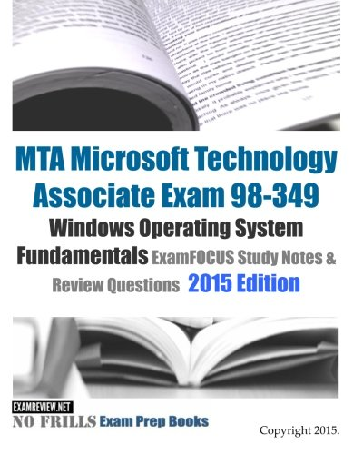 MTA Microsoft Technology Associate Exam 98-349 Windows Operating System Fundamentals ExamFOCUS Study Notes & Review Questions 2015 Edition (No Frills Exam Prep Books)