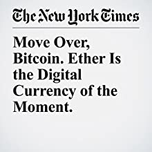 Move Over, Bitcoin. Ether Is the Digital Currency of the Moment. Other by Nathaniel Popper Narrated by Kristi Burns