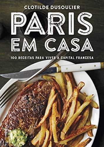 Paris em Casa. 100 Receitas Clássicas da Capital Francesa