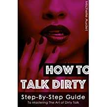Dirty Talk: How To Talk Dirty: Step-by-Step Guide to Mastering The Art of Dirty Talk + 101 Sexy Phrases (Dirty Talk for Women, Dirty Talk for Men, Dirty Talk Examples)