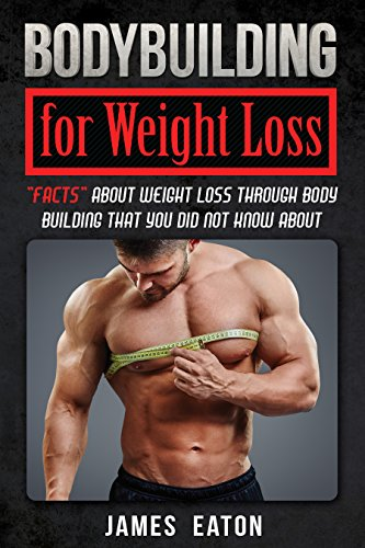 "Bodybuilding for Weight Loss: ""Facts"" About Weight Loss Through Body Building That You Did Not Know About by [EATON, JAMES]"
