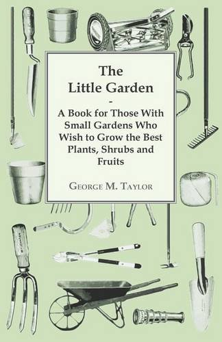 The Little Garden - A Book For Those With Small Gardens Who Wish To Grow The Best Plants, Shrubs And Fruits pdf