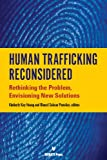 img - for Human Trafficking Reconsidered: Rethinking the Problem, Envisoning New Solutions book / textbook / text book
