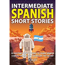 Intermediate Spanish Short Stories: 10 Amazing Short Tales to Learn Spanish & Quickly Grow Your Vocabulary the Fun Way! (Intermediate Spanish Stories)