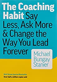 The Coaching Habit: Say Less, Ask More & Change the Way You Lead For