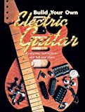 Build Your Own Electric Guitar: Complete Instructions and Full Size Plans [With Plans]