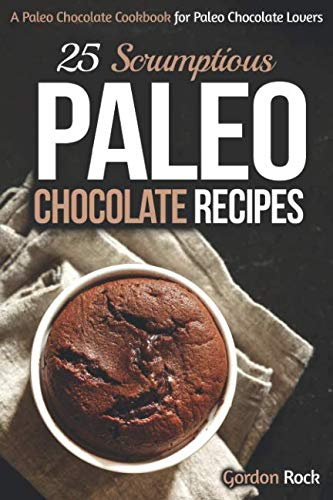 25 Scrumptious Paleo Chocolate Recipes: A Paleo Chocolate Cookbook for Paleo Chocolate Lovers by Gordon Rock