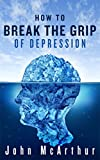 How to Break the Grip of Depression: Read How Robert Declared War On Depression ... And Beat It!