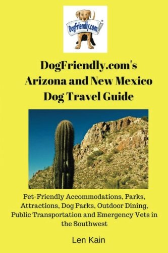 DogFriendly.com's Arizona and New Mexico Dog Travel Guide: Arizona and New Mexico Pet-Friendly Accommodations, Parks, Attractions, Beaches, Dog Parks, ... Public Transportation and Emergency Vets