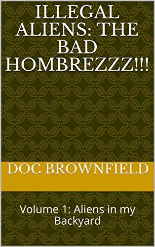 ILLEGAL Aliens: THE BAD HOMBREZZZ!!!: Volume 1:  Aliens in my Backyard ()