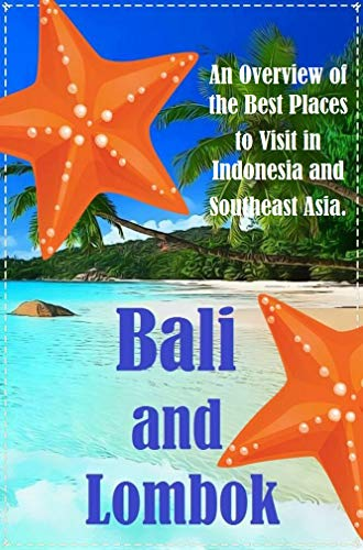 Bali & Lombok: Best 12 Beach Vacation Destination in Bali and Lombok. An Overview of the Best Places to Visit in Indonesia and Southeast Asia. (The Best Place To Visit In Indonesia)