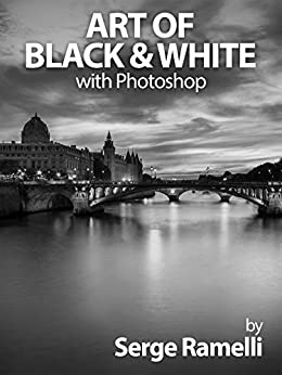 Art of Black & White with Photoshop: A Comprehensive Course on Professional Black and White Photography! by [Ramelli, Serge]
