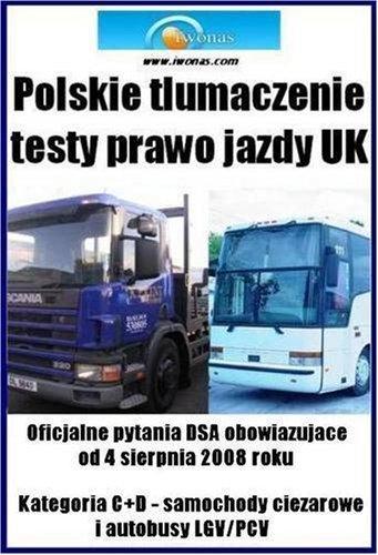 Polskie Tlumaczenie Testy Prawo Jazdy UK. Samochody Ciezarowe I Autobusy LGV/PCV: Wszystkie Oficjalne Pytania Pod Licencja DSA, Obowiazujace Od 4 Sierpnia 2008 Roku