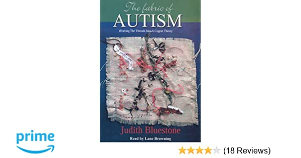 dc6a859d682 The Fabric of Autism, Weaving The Threads Into A Cogent Theory: Judith  Bluestone: 9780972023528: Amazon.com: Books