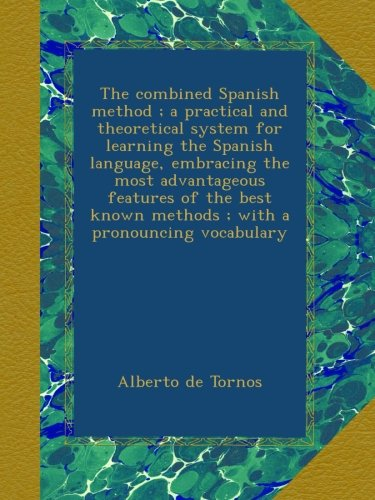 The combined Spanish method ; a practical and theoretical system for learning the Spanish language, embracing the most advantageous features of the best known methods ; with a pronouncing vocabulary ebook