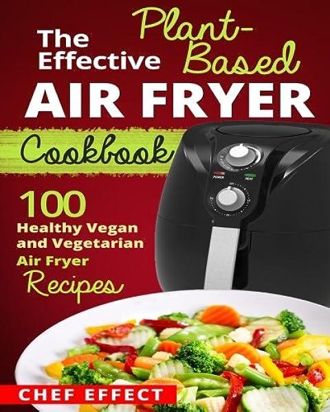 The Effective Plant Based Air Fryer Cookbook 100 Healthy Vegan