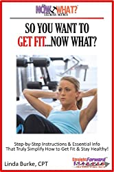 So You Want To Get Fit...Now What? Step-by-Step Instructions On How to Get Fit and Stay Healthy (The Now What? Fitness Series Book 1)