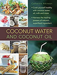 Coconut Water: A Superfood Cookbook: Cook Yourself Healthy With Coconut Water And Coconut Oil, And Harness The Healing Powers Of A Wonderful Natural Ingredient