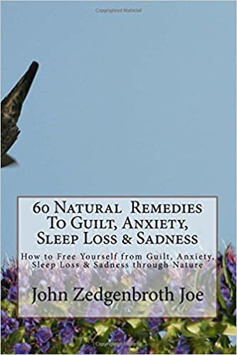 Book 60 Natural Remedies To Guilt, Anxiety, Sleep Loss and Sadness: How to Free Yourself from Guilt, Anxiety, Sleep Loss and Sadness through Nature: Volume 1 (Health and Wellbeing)