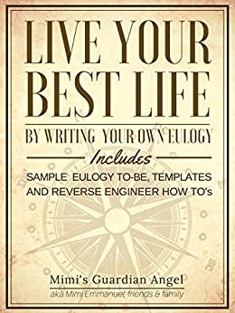 Live Your Best Life by Writing your own Eulogy: Includes Sample Eulogy to-be, Templates, and Reverse Engineer How To's (English Edition) de [Emmanuel, Mimi]
