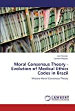 Moral Consensus Theory - Evolution of Medical Ethics Codes in Brazil, Ivan Miziara and Carmen Miziara, 384737950X
