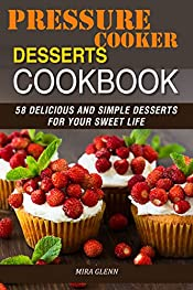 Pressure Cooker Desserts Cookbook: 58 Delicious and Simple Desserts for Your Sweet Life