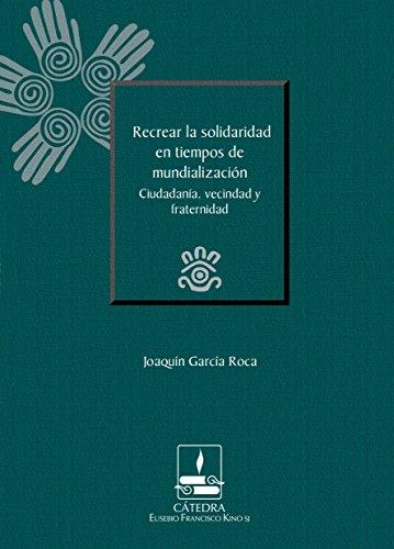 Recrear la solidaridad en tiempos de mundialización. Ciudadanía, vecindad y fraternidad (Cátedra Eusebio Francisco Kino)