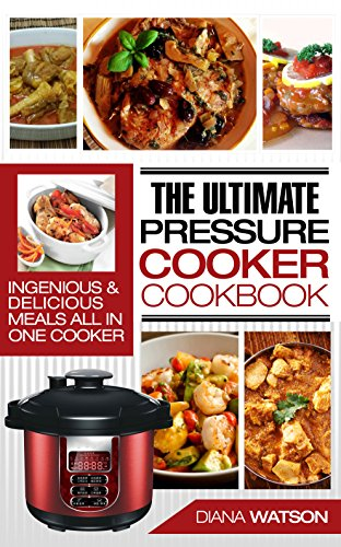 The Ultimate Pressure Cooker Cookbook: Ingenious & Delicious Meals All In One Cooker (3 Manuscripts: Instant Pot Cookbook + Instant Pot Electric Pressure ... + Instant Pot 50 Wicked Good Recipes) by Diana Watson