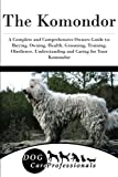 The Komondor: A Complete and Comprehensive Owners Guide to: Buying, Owning, Health, Grooming, Training, Obedience, Understanding and Caring for Your ... to Caring for a Dog from a Puppy to Old Age)